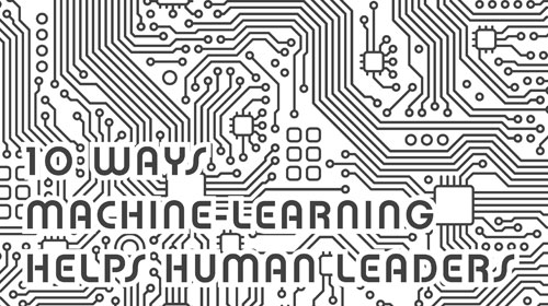 10 Ways Machine Learning Helps Human Leaders